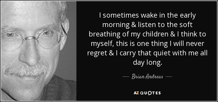 I sometimes wake in the early morning & listen to the soft breathing of my children & I think to myself, this is one thing I will never regret & I carry that quiet with me all day long. - Brian Andreas