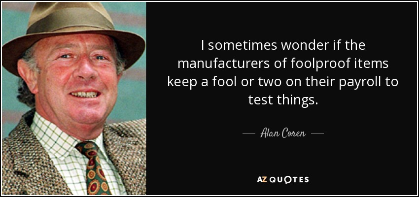 I sometimes wonder if the manufacturers of foolproof items keep a fool or two on their payroll to test things. - Alan Coren