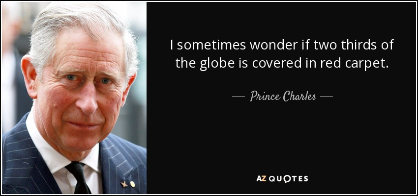 I sometimes wonder if two thirds of the globe is covered in red carpet. - Prince Charles