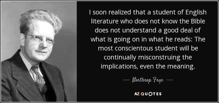 I soon realized that a student of English literature who does not know the Bible does not understand a good deal of what is going on in what he reads: The most conscientous student will be continually misconstruing the implications, even the meaning. - Northrop Frye