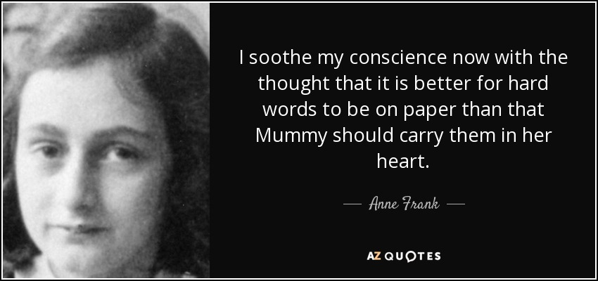 I soothe my conscience now with the thought that it is better for hard words to be on paper than that Mummy should carry them in her heart. - Anne Frank