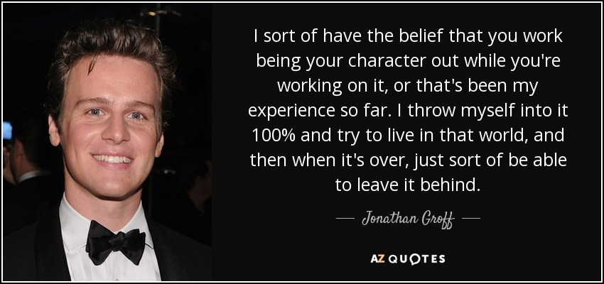 I sort of have the belief that you work being your character out while you're working on it, or that's been my experience so far. I throw myself into it 100% and try to live in that world, and then when it's over, just sort of be able to leave it behind. - Jonathan Groff