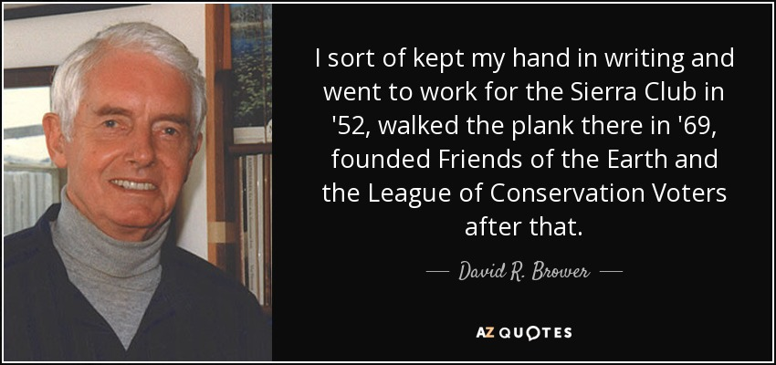 I sort of kept my hand in writing and went to work for the Sierra Club in '52, walked the plank there in '69, founded Friends of the Earth and the League of Conservation Voters after that. - David R. Brower