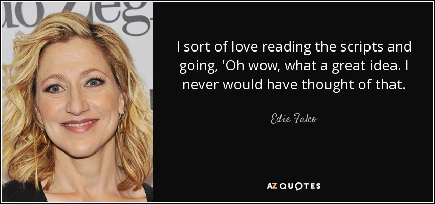 I sort of love reading the scripts and going, 'Oh wow, what a great idea. I never would have thought of that. - Edie Falco