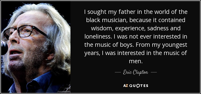 I sought my father in the world of the black musician, because it contained wisdom, experience, sadness and loneliness. I was not ever interested in the music of boys. From my youngest years, I was interested in the music of men. - Eric Clapton