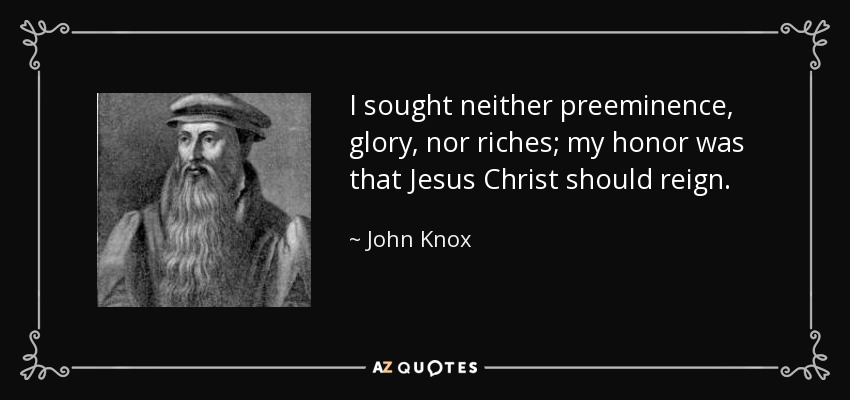I sought neither preeminence, glory, nor riches; my honor was that Jesus Christ should reign. - John Knox