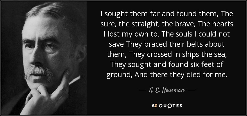 I sought them far and found them, The sure, the straight, the brave, The hearts I lost my own to, The souls I could not save They braced their belts about them, They crossed in ships the sea, They sought and found six feet of ground, And there they died for me. - A. E. Housman
