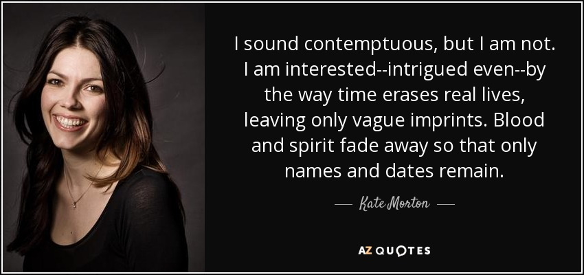 I sound contemptuous, but I am not. I am interested--intrigued even--by the way time erases real lives, leaving only vague imprints. Blood and spirit fade away so that only names and dates remain. - Kate Morton