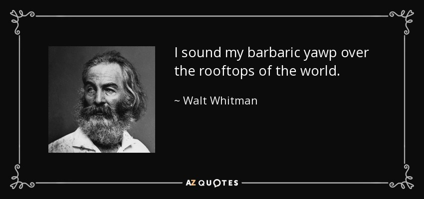 I sound my barbaric yawp over the rooftops of the world. - Walt Whitman
