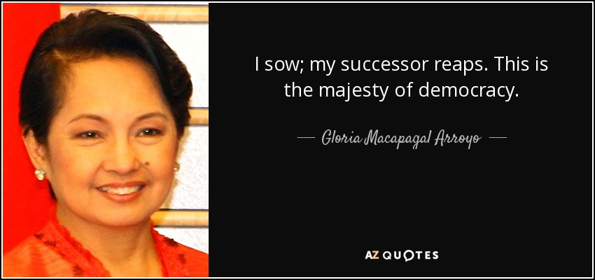 I sow; my successor reaps. This is the majesty of democracy. - Gloria Macapagal Arroyo