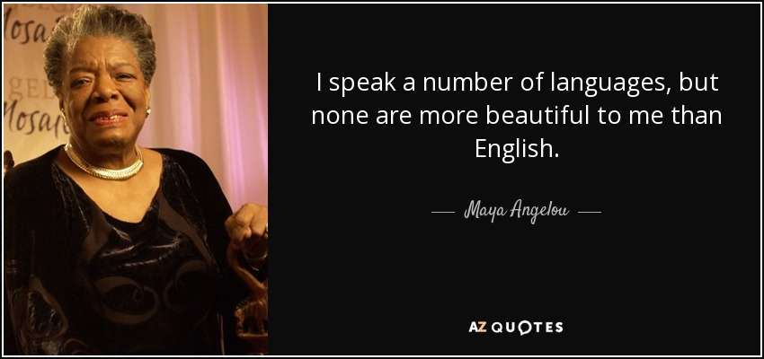 I speak a number of languages, but none are more beautiful to me than English. - Maya Angelou