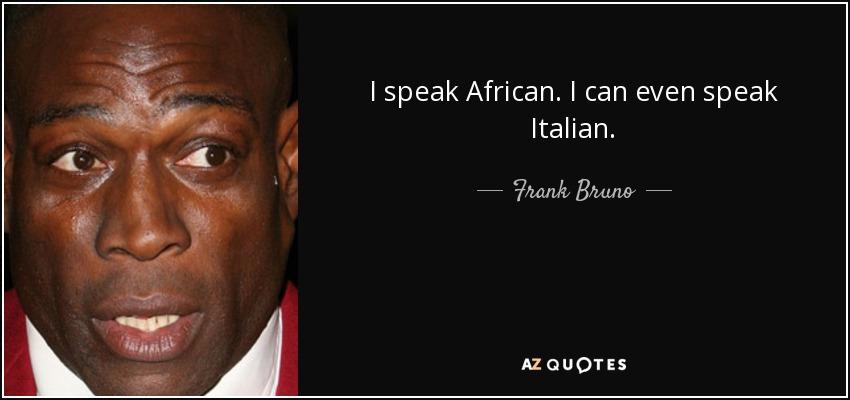 I speak African. I can even speak Italian. - Frank Bruno