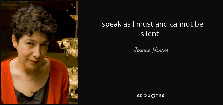 I speak as I must and cannot be silent. - Joanne Harris