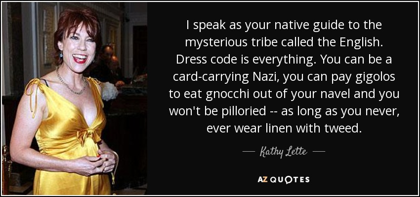 I speak as your native guide to the mysterious tribe called the English. Dress code is everything. You can be a card-carrying Nazi, you can pay gigolos to eat gnocchi out of your navel and you won't be pilloried -- as long as you never, ever wear linen with tweed. - Kathy Lette