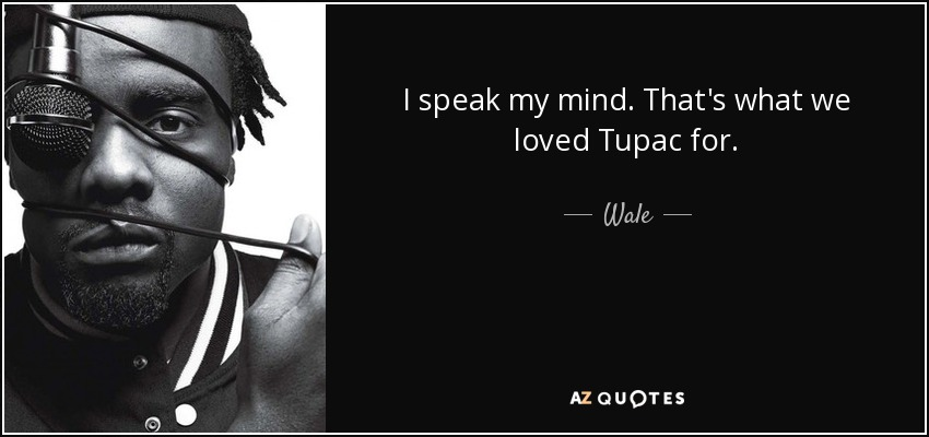 I speak my mind. That's what we loved Tupac for. - Wale