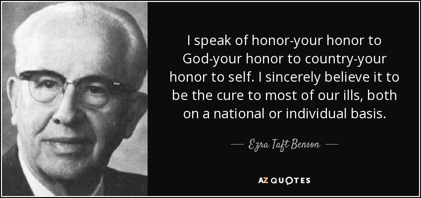 I speak of honor-your honor to God-your honor to country-your honor to self. I sincerely believe it to be the cure to most of our ills, both on a national or individual basis. - Ezra Taft Benson