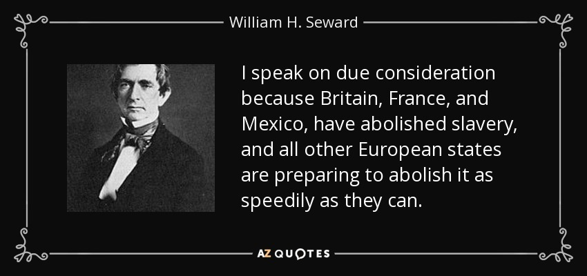I speak on due consideration because Britain, France, and Mexico, have abolished slavery, and all other European states are preparing to abolish it as speedily as they can. - William H. Seward