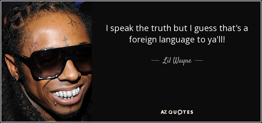 I speak the truth but I guess that's a foreign language to ya'll! - Lil Wayne
