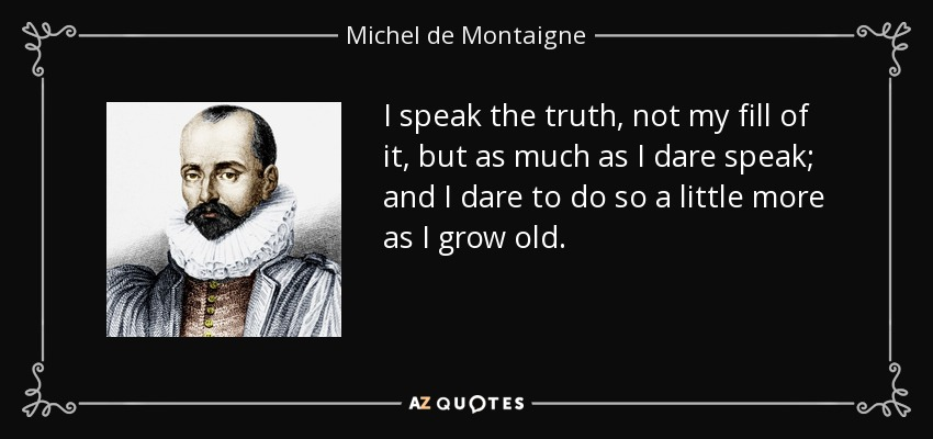 I speak the truth, not my fill of it, but as much as I dare speak; and I dare to do so a little more as I grow old. - Michel de Montaigne