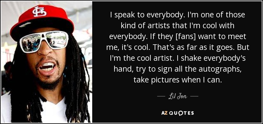 Lil Jon quote: I speak to everybody  I'm one of those kind of