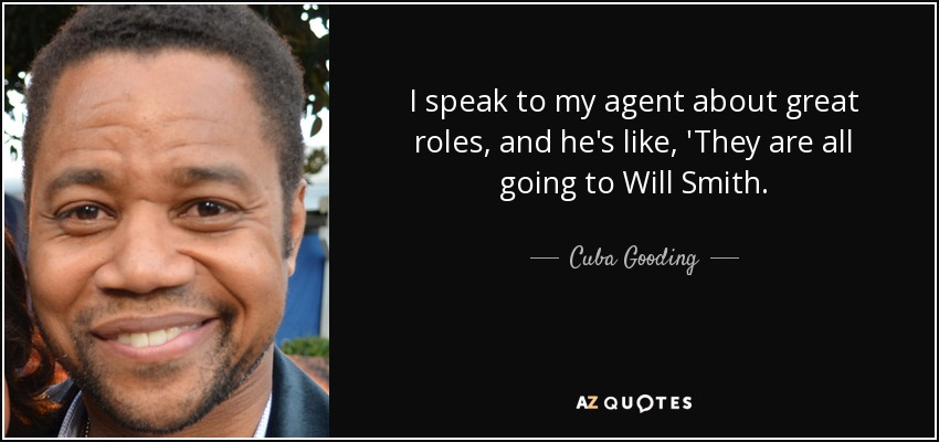 I speak to my agent about great roles, and he's like, 'They are all going to Will Smith. - Cuba Gooding, Jr.