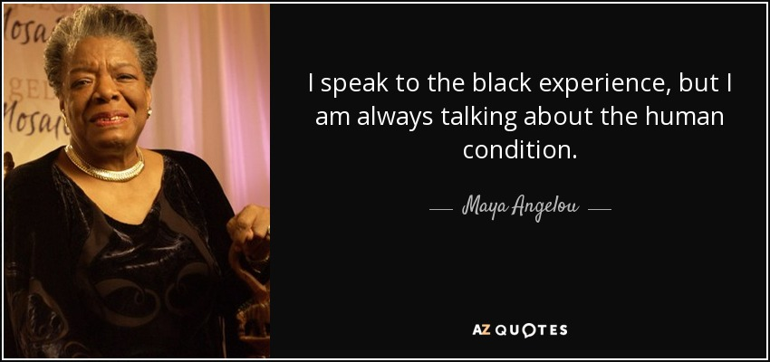 I speak to the black experience, but I am always talking about the human condition. - Maya Angelou