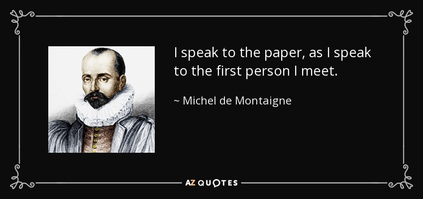 I speak to the paper, as I speak to the first person I meet. - Michel de Montaigne