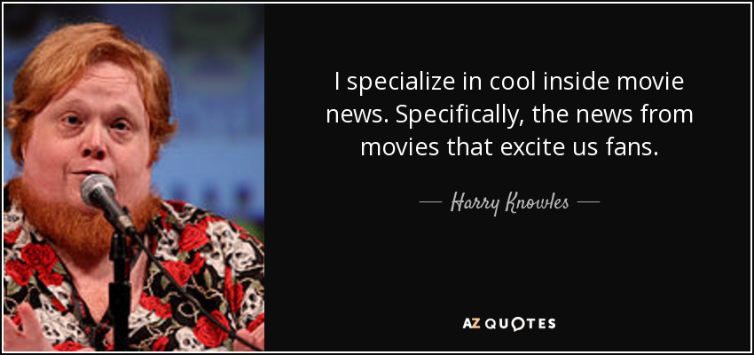 I specialize in cool inside movie news. Specifically, the news from movies that excite us fans. - Harry Knowles