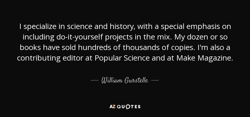 I specialize in science and history, with a special emphasis on including do-it-yourself projects in the mix. My dozen or so books have sold hundreds of thousands of copies. I'm also a contributing editor at Popular Science and at Make Magazine. - William Gurstelle