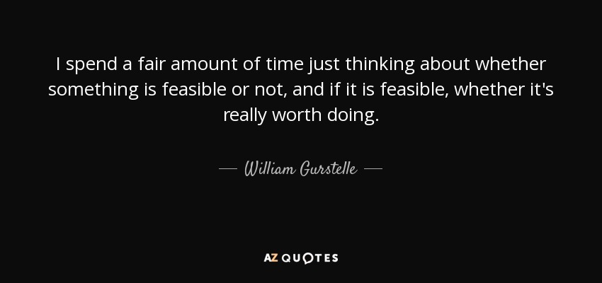 I spend a fair amount of time just thinking about whether something is feasible or not, and if it is feasible, whether it's really worth doing. - William Gurstelle
