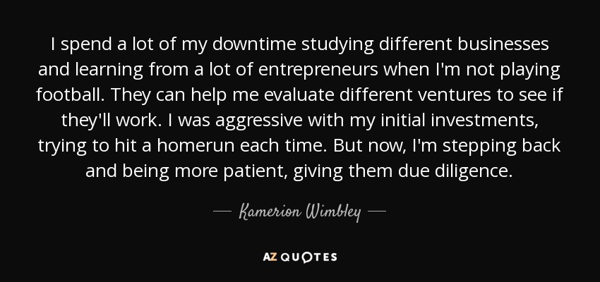 I spend a lot of my downtime studying different businesses and learning from a lot of entrepreneurs when I'm not playing football. They can help me evaluate different ventures to see if they'll work. I was aggressive with my initial investments, trying to hit a homerun each time. But now, I'm stepping back and being more patient, giving them due diligence. - Kamerion Wimbley