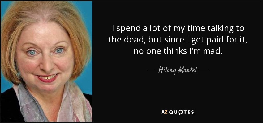 I spend a lot of my time talking to the dead, but since I get paid for it, no one thinks I'm mad. - Hilary Mantel