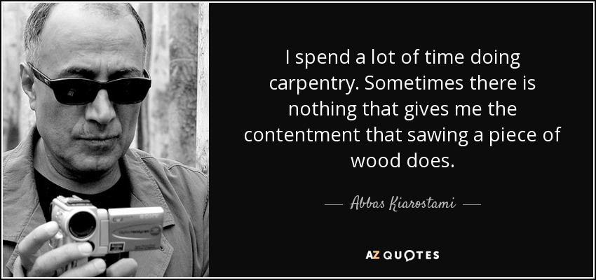 I spend a lot of time doing carpentry. Sometimes there is nothing that gives me the contentment that sawing a piece of wood does. - Abbas Kiarostami