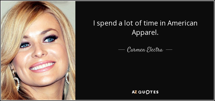 I spend a lot of time in American Apparel. - Carmen Electra