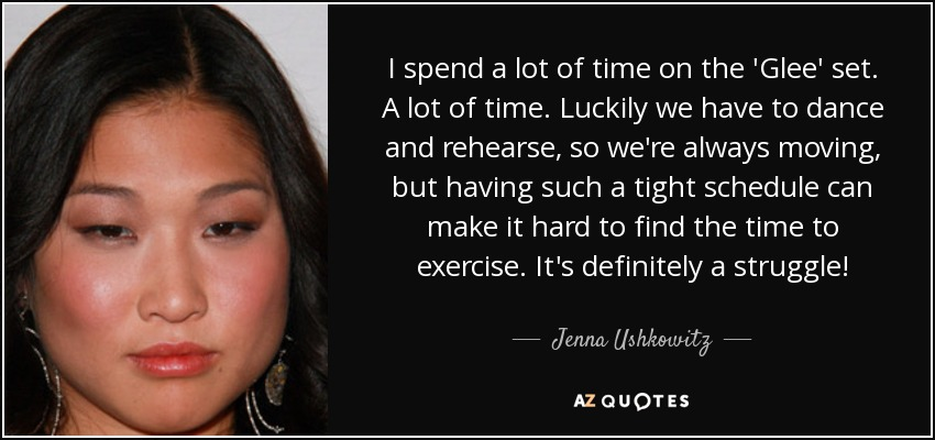 I spend a lot of time on the 'Glee' set. A lot of time. Luckily we have to dance and rehearse, so we're always moving, but having such a tight schedule can make it hard to find the time to exercise. It's definitely a struggle! - Jenna Ushkowitz