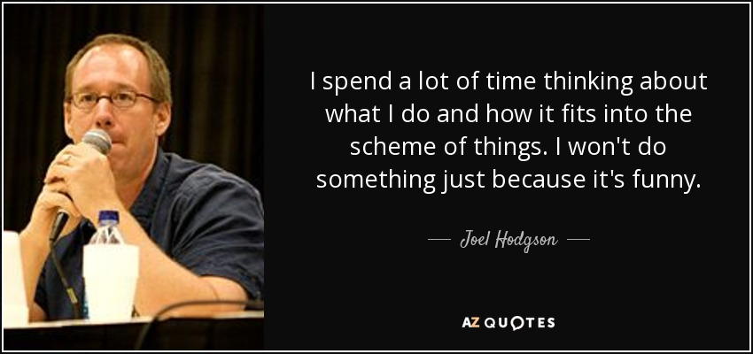 I spend a lot of time thinking about what I do and how it fits into the scheme of things. I won't do something just because it's funny. - Joel Hodgson