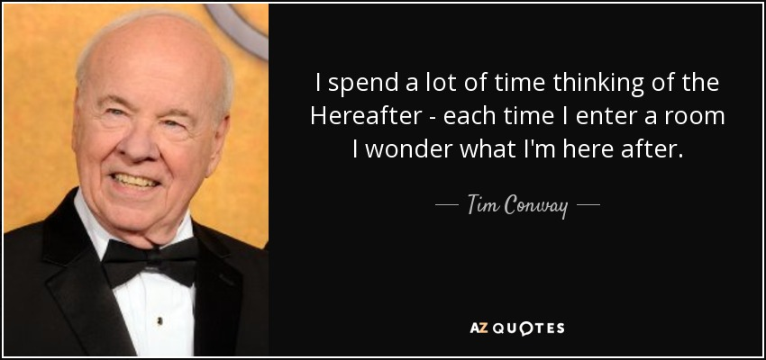 quote-i-spend-a-lot-of-time-thinking-of-the-hereafter-each-time-i-enter-a-room-i-wonder-what-tim-conway-91-16-67.jpg