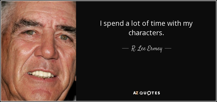 I spend a lot of time with my characters. - R. Lee Ermey