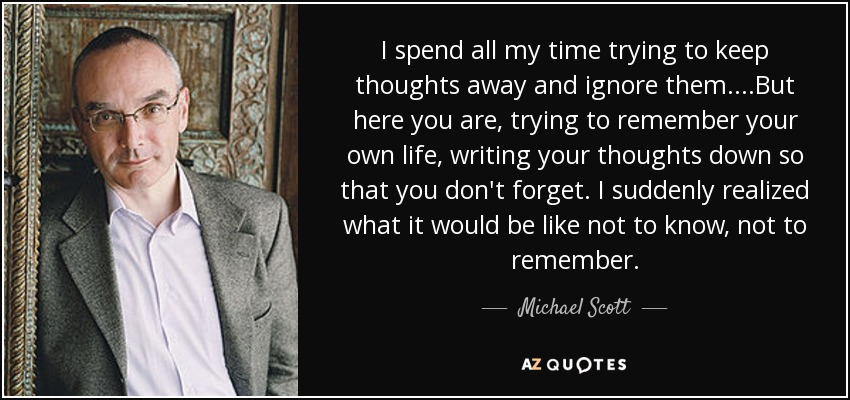 I spend all my time trying to keep thoughts away and ignore them....But here you are, trying to remember your own life, writing your thoughts down so that you don't forget. I suddenly realized what it would be like not to know, not to remember. - Michael Scott