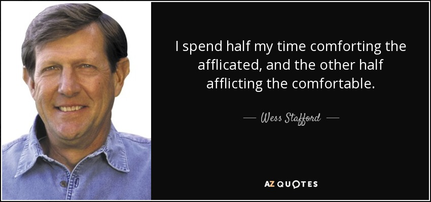 I spend half my time comforting the afflicated, and the other half afflicting the comfortable. - Wess Stafford