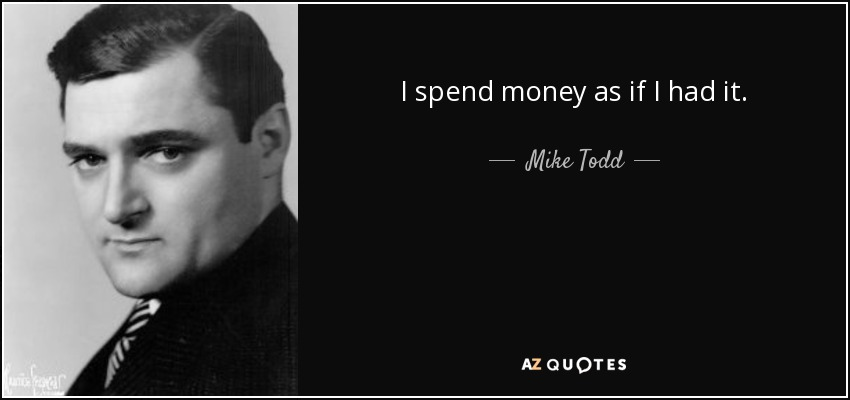 I spend money as if I had it. - Mike Todd