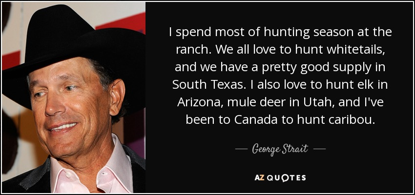 I spend most of hunting season at the ranch. We all love to hunt whitetails, and we have a pretty good supply in South Texas. I also love to hunt elk in Arizona, mule deer in Utah, and I've been to Canada to hunt caribou. - George Strait