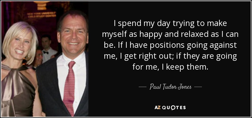 I spend my day trying to make myself as happy and relaxed as I can be. If I have positions going against me, I get right out; if they are going for me, I keep them. - Paul Tudor Jones