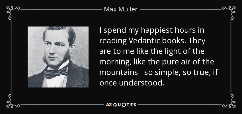 I spend my happiest hours in reading Vedantic books. They are to me like the light of the morning, like the pure air of the mountains - so simple, so true, if once understood. - Max Muller