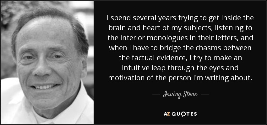 I spend several years trying to get inside the brain and heart of my subjects, listening to the interior monologues in their letters, and when I have to bridge the chasms between the factual evidence, I try to make an intuitive leap through the eyes and motivation of the person I'm writing about. - Irving Stone