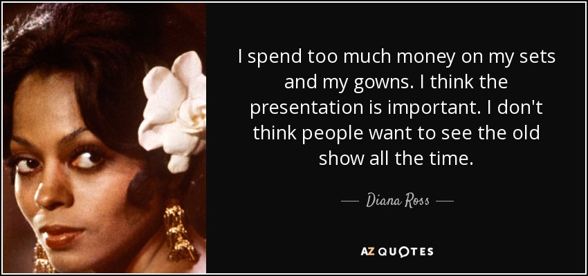 Diana Ross Quote: I Spend Too Much Money On My Sets And My