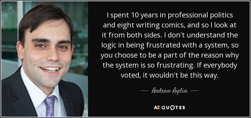 I spent 10 years in professional politics and eight writing comics, and so I look at it from both sides. I don't understand the logic in being frustrated with a system, so you choose to be a part of the reason why the system is so frustrating. If everybody voted, it wouldn't be this way. - Andrew Aydin