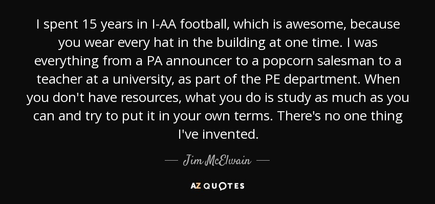 I spent 15 years in I-AA football, which is awesome, because you wear every hat in the building at one time. I was everything from a PA announcer to a popcorn salesman to a teacher at a university, as part of the PE department. When you don't have resources, what you do is study as much as you can and try to put it in your own terms. There's no one thing I've invented. - Jim McElwain