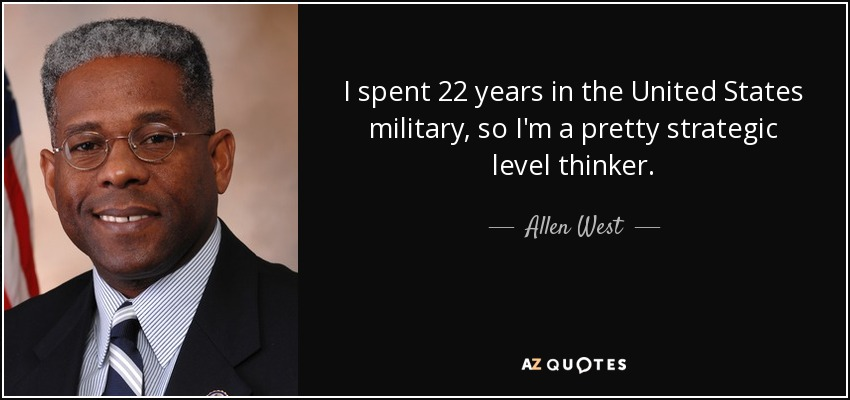 I spent 22 years in the United States military, so I'm a pretty strategic level thinker. - Allen West