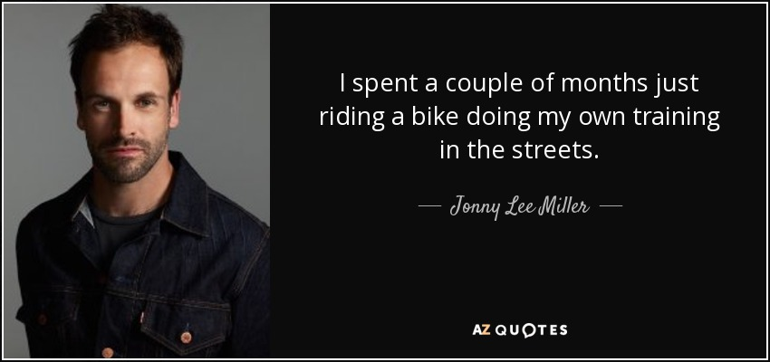 I spent a couple of months just riding a bike doing my own training in the streets. - Jonny Lee Miller